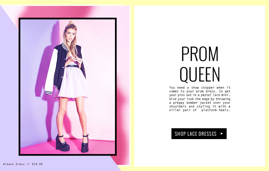 PROM QUEEN - You need a show stopper when it comes to your prom dress. So get your pins out in a pastel lace mini. Give your look the edge by throwing a preppy bomber jacket over your shoulders and styling it with a killer pair of  platform heels.