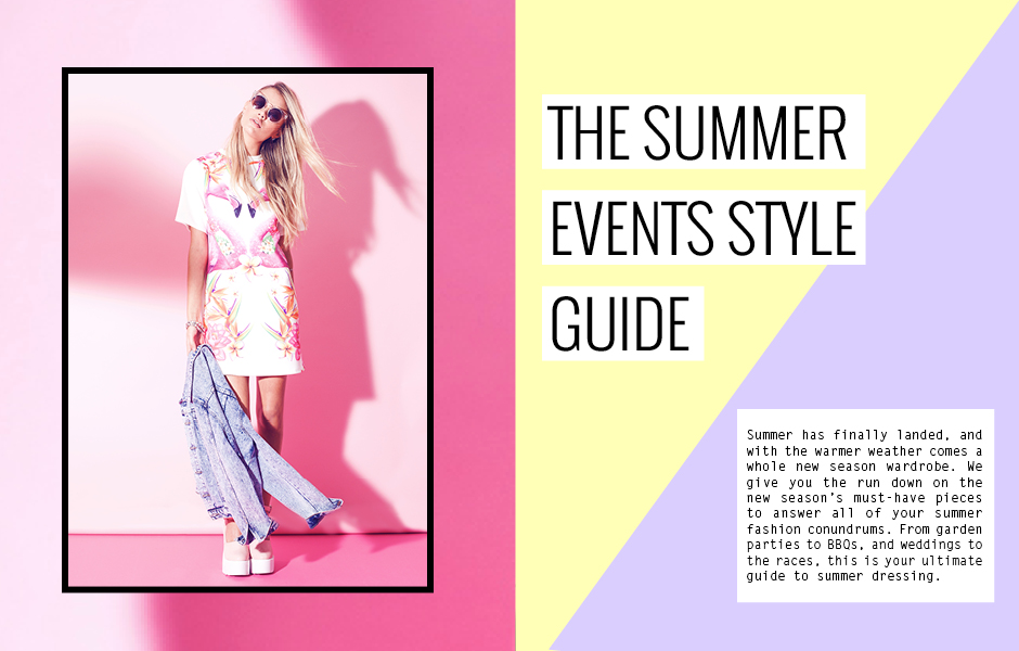 THE SUMMER EVENTS STYLE GUIDE - Summer has finally landed, and with the warmer weather comes a whole new season wardrobe. We give you the run down on the new season's must-have pieces to answer all of your summer fashion conundrums. From garden parties to BBQs, and weddings to the races, this is your ultimate guide to summer dressing.
